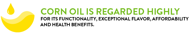 corn oil is regarded highly for its functionality, exceptional flavor, affordability, and health benefits.